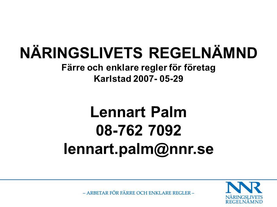 NÄRINGSLIVETS REGELNÄMND Färre och enklare regler för företag Karlstad 2007- 05-29 Lennart Palm 08-762 7092 lennart.palm@nnr.se