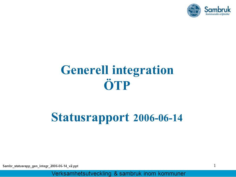 1 Generell integration ÖTP Statusrapport 2006-06-14 Verksamhetsutveckling & sambruk inom kommuner Sambr_statusrapp_gen_integr_2006-06-14_v2.ppt