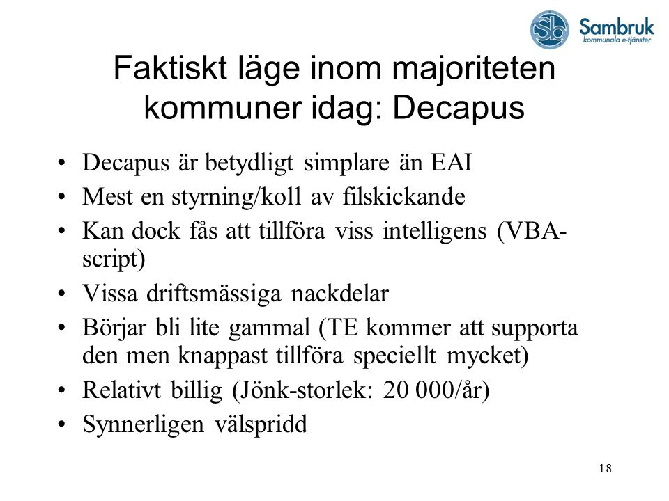 18 Faktiskt läge inom majoriteten kommuner idag: Decapus Decapus är betydligt simplare än EAI Mest en styrning/koll av filskickande Kan dock fås att t