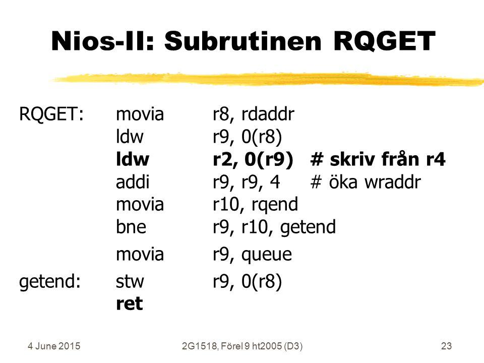 4 June 20152G1518, Förel 9 ht2005 (D3)23 Nios-II: Subrutinen RQGET RQGET:moviar8, rdaddr ldwr9, 0(r8) ldwr2, 0(r9)# skriv från r4 addir9, r9, 4# öka wraddr moviar10, rqend bner9, r10, getend moviar9, queue getend:stwr9, 0(r8) ret