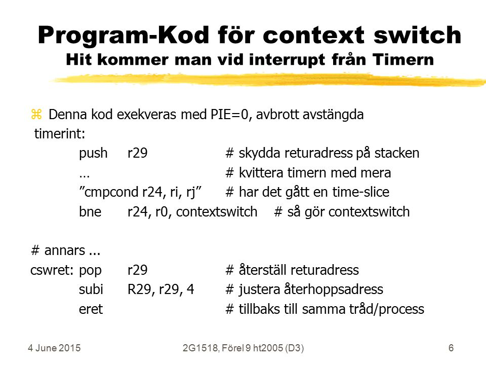 4 June 20152G1518, Förel 9 ht2005 (D3)6 Program-Kod för context switch Hit kommer man vid interrupt från Timern zDenna kod exekveras med PIE=0, avbrott avstängda timerint: pushr29# skydda returadress på stacken …# kvittera timern med mera cmpcond r24, ri, rj # har det gått en time-slice bner24, r0,contextswitch# så gör contextswitch # annars...