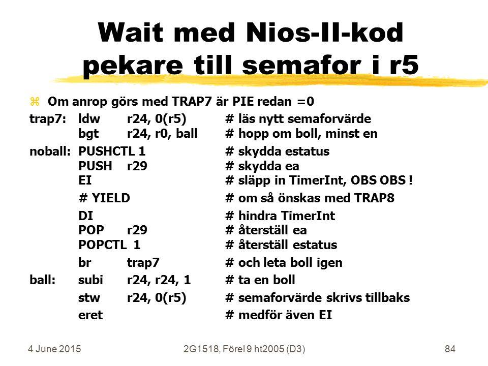 4 June 20152G1518, Förel 9 ht2005 (D3)84 Wait med Nios-II-kod pekare till semafor i r5 zOm anrop görs med TRAP7 är PIE redan =0 trap7: ldwr24, 0(r5)# läs nytt semaforvärde bgtr24, r0, ball# hopp om boll, minst en noball:PUSHCTL 1# skydda estatus PUSHr29# skydda ea EI# släpp in TimerInt, OBS OBS .