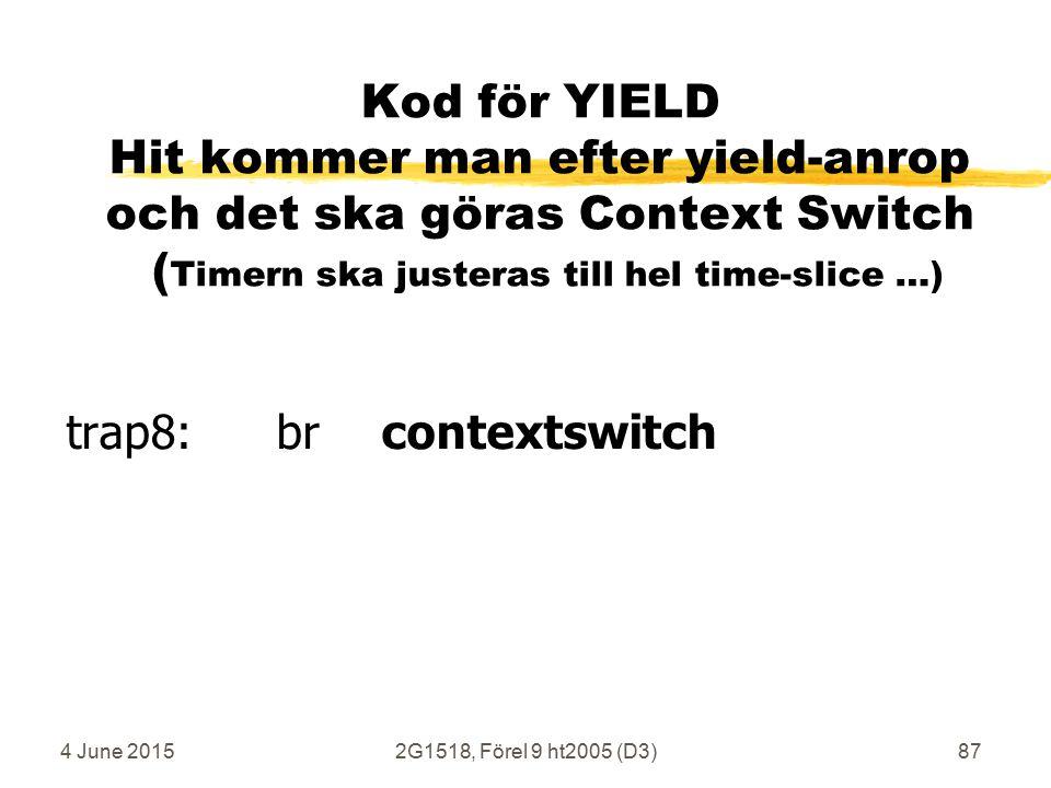 4 June 20152G1518, Förel 9 ht2005 (D3)87 Kod för YIELD Hit kommer man efter yield-anrop och det ska göras Context Switch ( Timern ska justeras till hel time-slice …) trap8: brcontextswitch