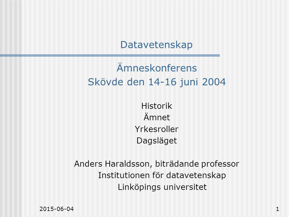 2015-06-041 Datavetenskap Ämneskonferens Skövde den 14-16 juni 2004 Historik Ämnet Yrkesroller Dagsläget Anders Haraldsson, biträdande professor Institutionen för datavetenskap Linköpings universitet