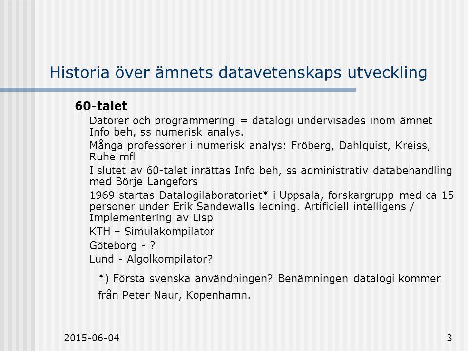 2015-06-043 Historia över ämnets datavetenskaps utveckling 60-talet Datorer och programmering = datalogi undervisades inom ämnet Info beh, ss numerisk analys.