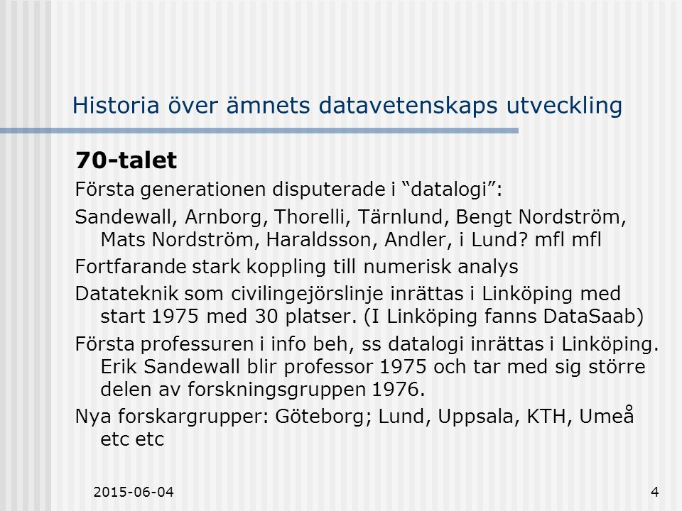 2015-06-044 Historia över ämnets datavetenskaps utveckling 70-talet Första generationen disputerade i datalogi : Sandewall, Arnborg, Thorelli, Tärnlund, Bengt Nordström, Mats Nordström, Haraldsson, Andler, i Lund.