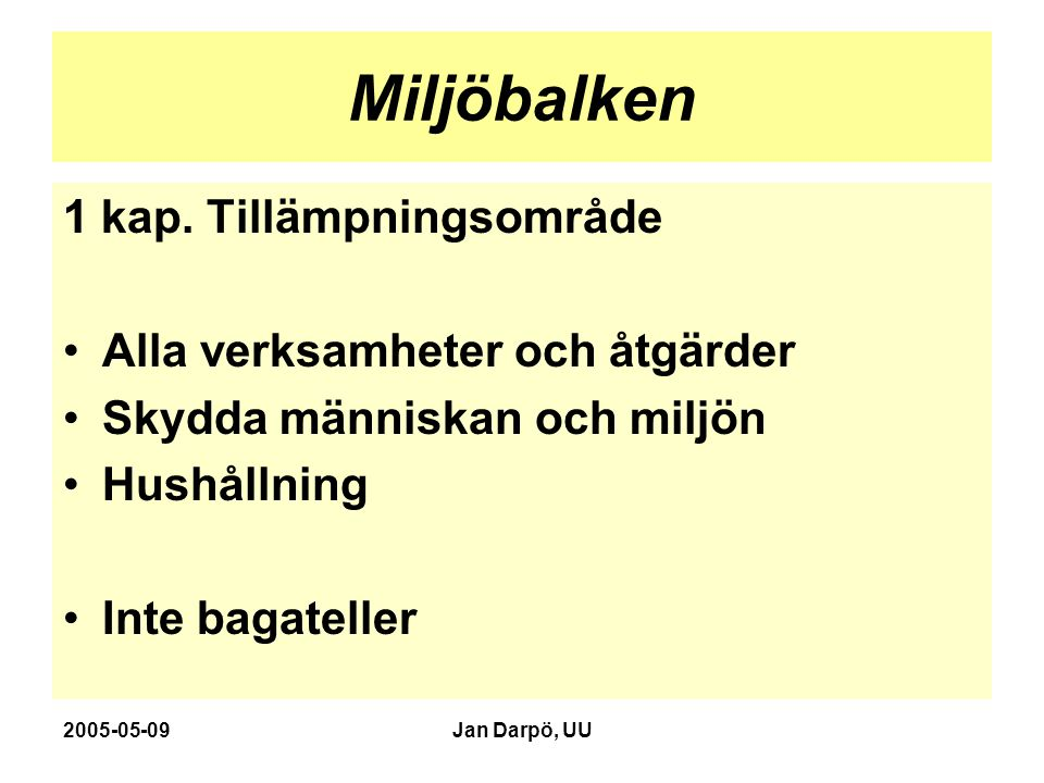 2005-05-09Jan Darpö, UU Miljöbalken 1 kap. Tillämpningsområde Alla verksamheter och åtgärder Skydda människan och miljön Hushållning Inte bagateller