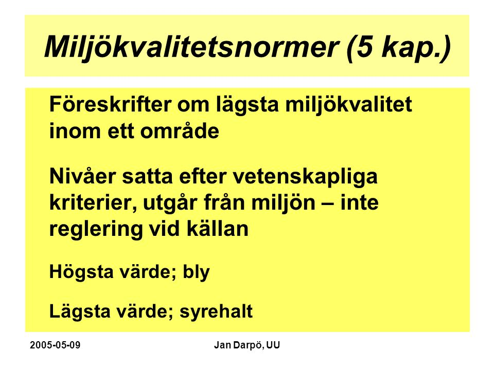 2005-05-09Jan Darpö, UU Miljökvalitetsnormer (5 kap.) Föreskrifter om lägsta miljökvalitet inom ett område Nivåer satta efter vetenskapliga kriterier, utgår från miljön – inte reglering vid källan Högsta värde; bly Lägsta värde; syrehalt