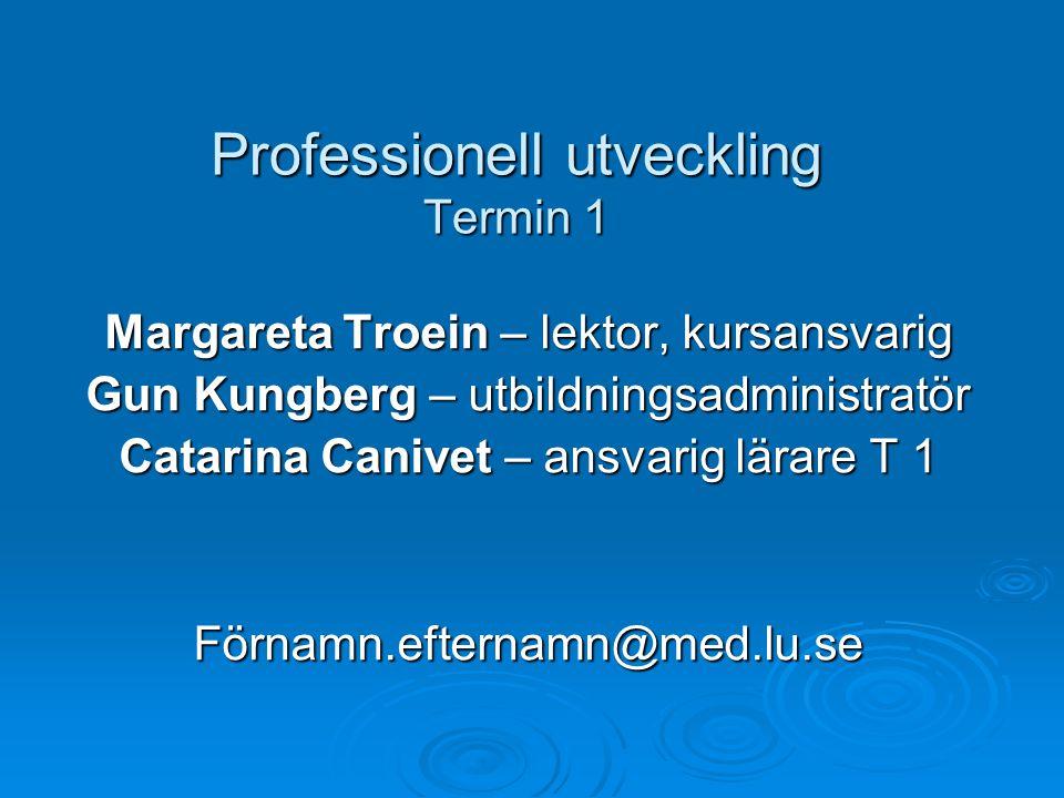 Professionell utveckling Termin 1 Margareta Troein – lektor, kursansvarig Gun Kungberg – utbildningsadministratör Catarina Canivet – ansvarig lärare T