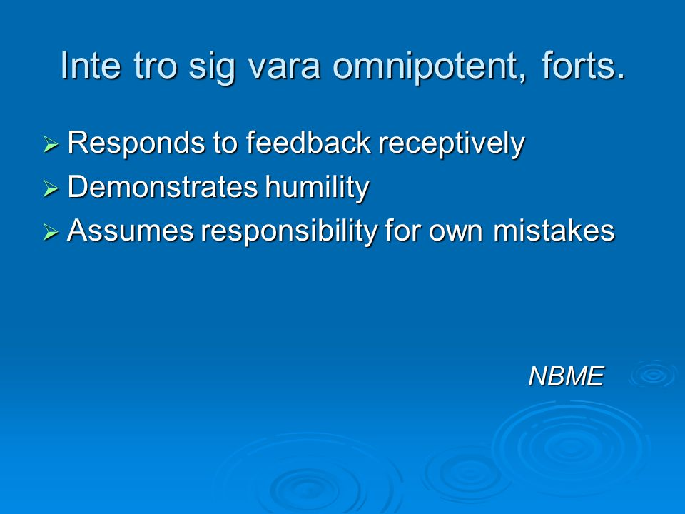 Inte tro sig vara omnipotent, forts.  Responds to feedback receptively  Demonstrates humility  Assumes responsibility for own mistakes NBME