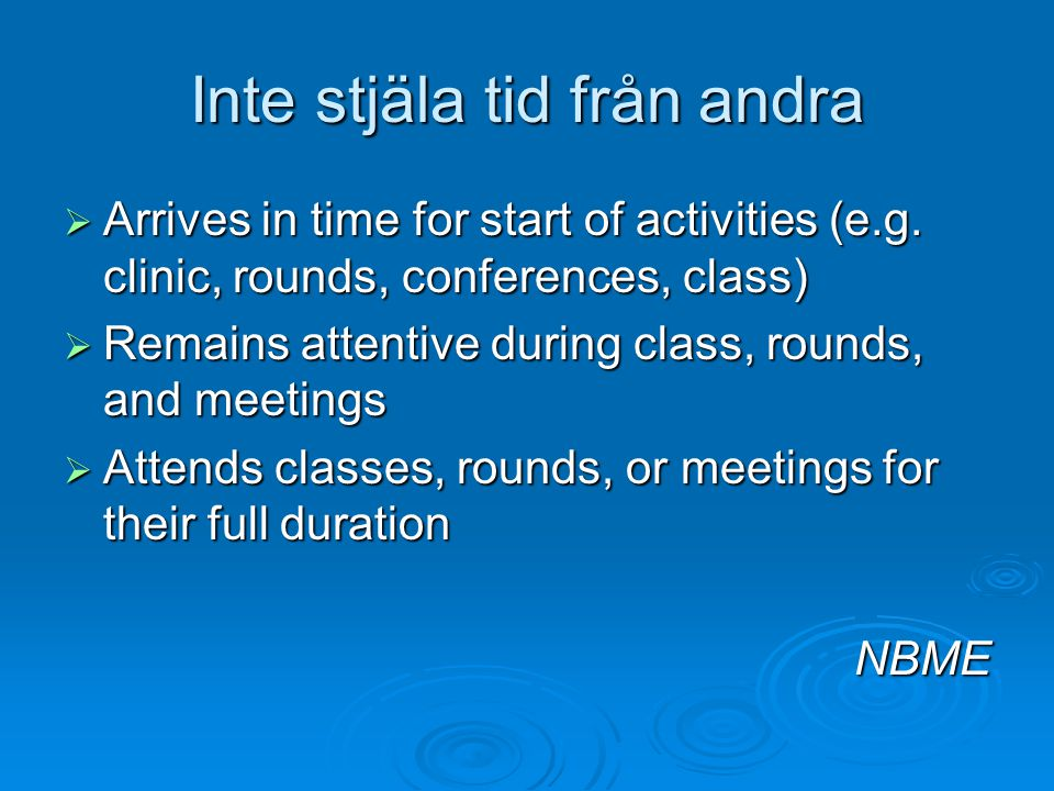 Inte stjäla tid från andra  Arrives in time for start of activities (e.g. clinic, rounds, conferences, class)  Remains attentive during class, round