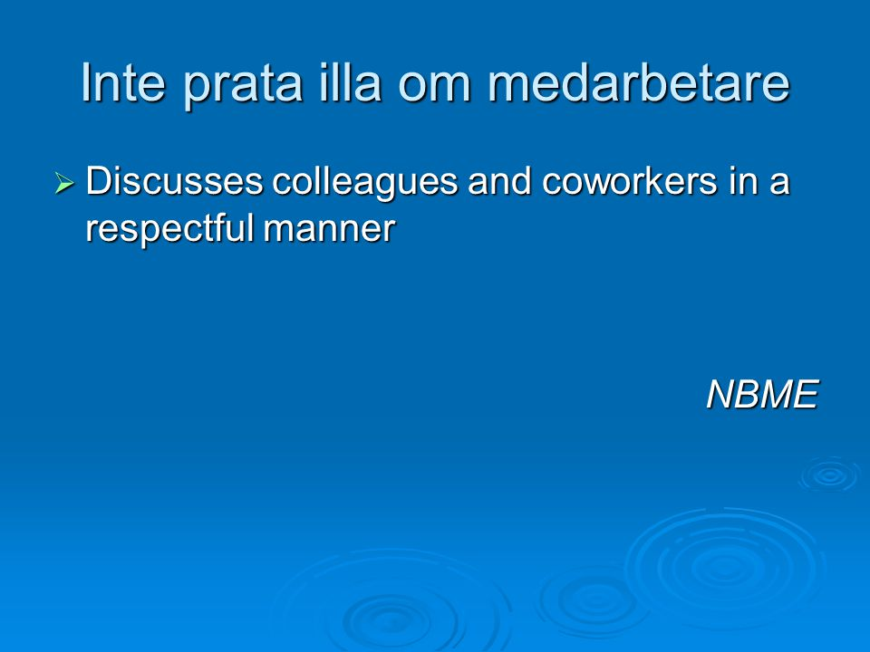 Inte prata illa om medarbetare  Discusses colleagues and coworkers in a respectful manner NBME
