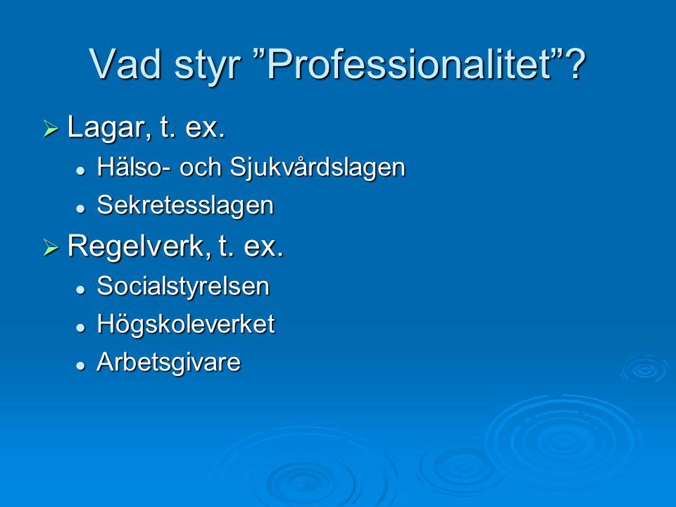 """Vad styr """"Professionalitet""""?  Lagar, t. ex. Hälso- och Sjukvårdslagen Hälso- och Sjukvårdslagen Sekretesslagen Sekretesslagen  Regelverk, t. ex. Soc"""