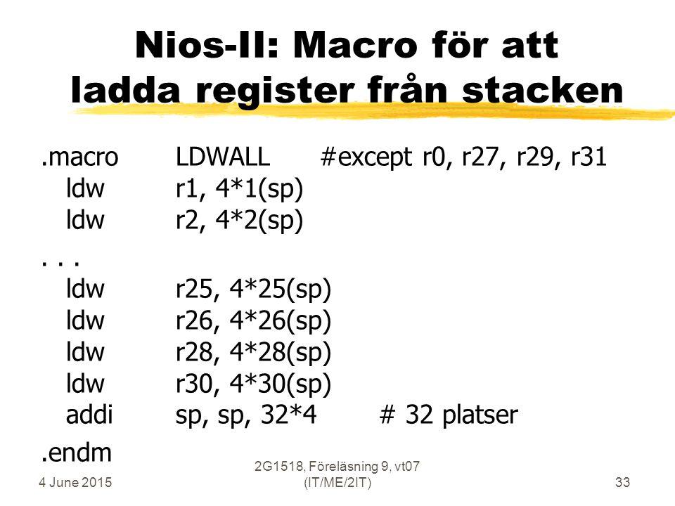 4 June 2015 2G1518, Föreläsning 9, vt07 (IT/ME/2IT)33 Nios-II: Macro för att ladda register från stacken.macroLDWALL #except r0, r27, r29, r31 ldwr1, 4*1(sp) ldwr2, 4*2(sp)...