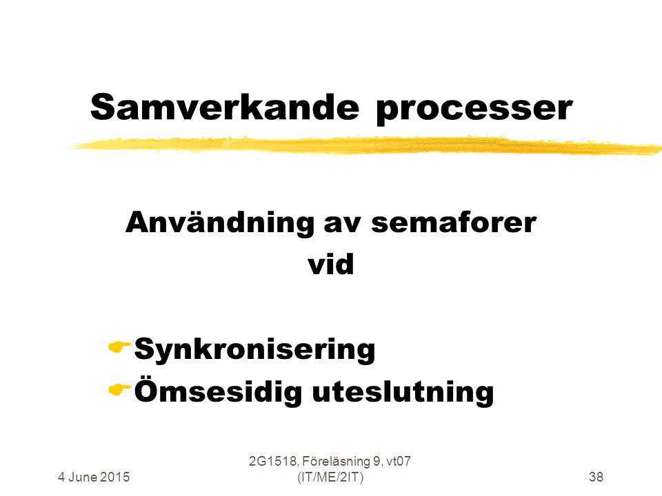 4 June 2015 2G1518, Föreläsning 9, vt07 (IT/ME/2IT)38 Samverkande processer Användning av semaforer vid  Synkronisering  Ömsesidig uteslutning