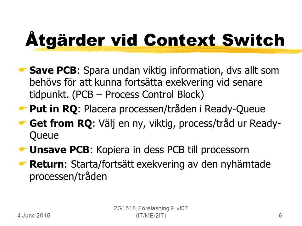 4 June 2015 2G1518, Föreläsning 9, vt07 (IT/ME/2IT)6 Åtgärder vid Context Switch  Save PCB: Spara undan viktig information, dvs allt som behövs för att kunna fortsätta exekvering vid senare tidpunkt.