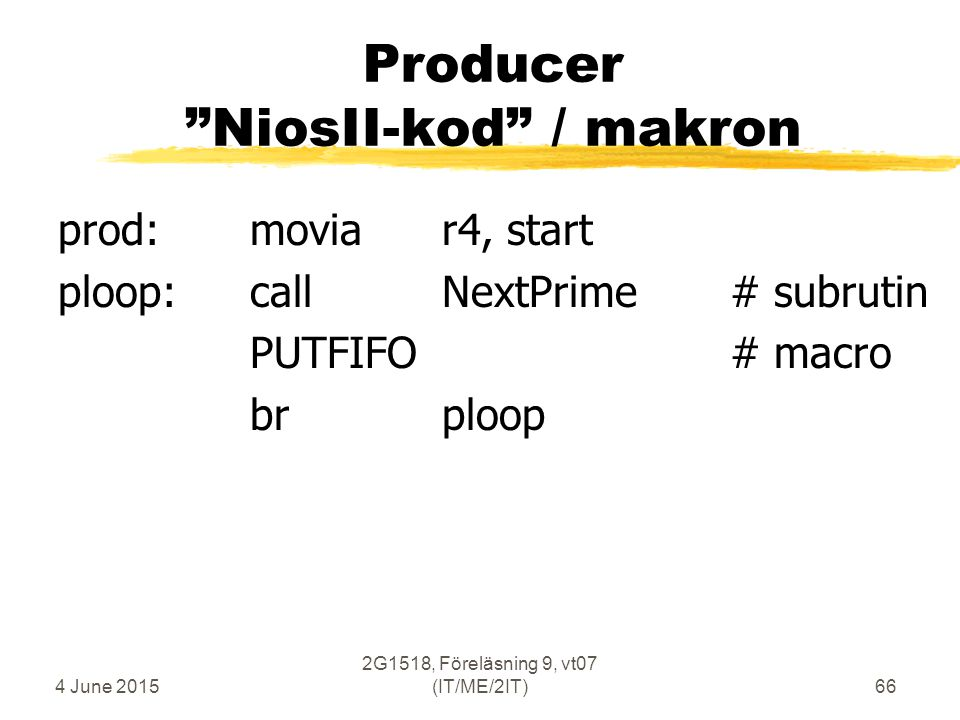 4 June 2015 2G1518, Föreläsning 9, vt07 (IT/ME/2IT)66 Producer NiosII-kod / makron prod:moviar4, start ploop:callNextPrime# subrutin PUTFIFO# macro brploop