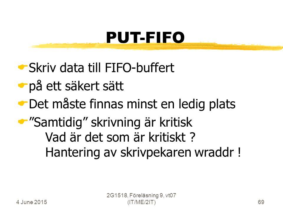 4 June 2015 2G1518, Föreläsning 9, vt07 (IT/ME/2IT)69 PUT-FIFO  Skriv data till FIFO-buffert  på ett säkert sätt  Det måste finnas minst en ledig plats  Samtidig skrivning är kritisk Vad är det som är kritiskt .