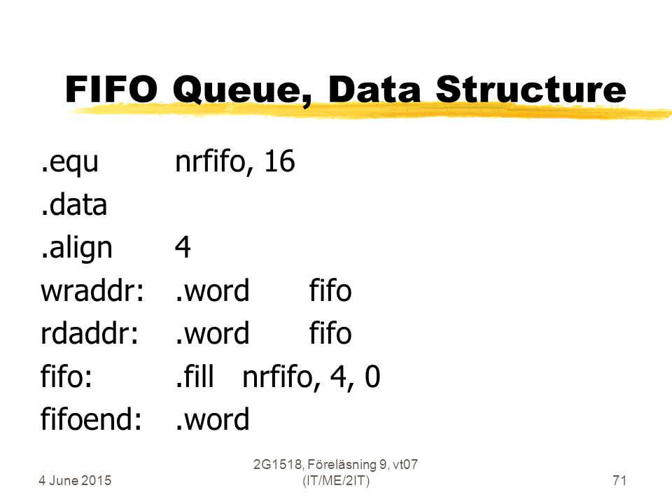 4 June 2015 2G1518, Föreläsning 9, vt07 (IT/ME/2IT)71 FIFO Queue, Data Structure.equnrfifo, 16.data.align4 wraddr:.wordfifo rdaddr:.wordfifo fifo:.fil