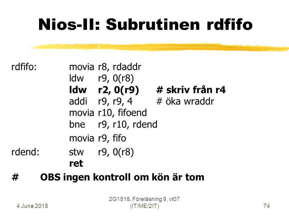 4 June 2015 2G1518, Föreläsning 9, vt07 (IT/ME/2IT)74 Nios-II: Subrutinen rdfifo rdfifo:moviar8, rdaddr ldwr9, 0(r8) ldwr2, 0(r9)# skriv från r4 addir9, r9, 4# öka wraddr moviar10, fifoend bner9, r10, rdend moviar9, fifo rdend:stwr9, 0(r8) ret #OBS ingen kontroll om kön är tom