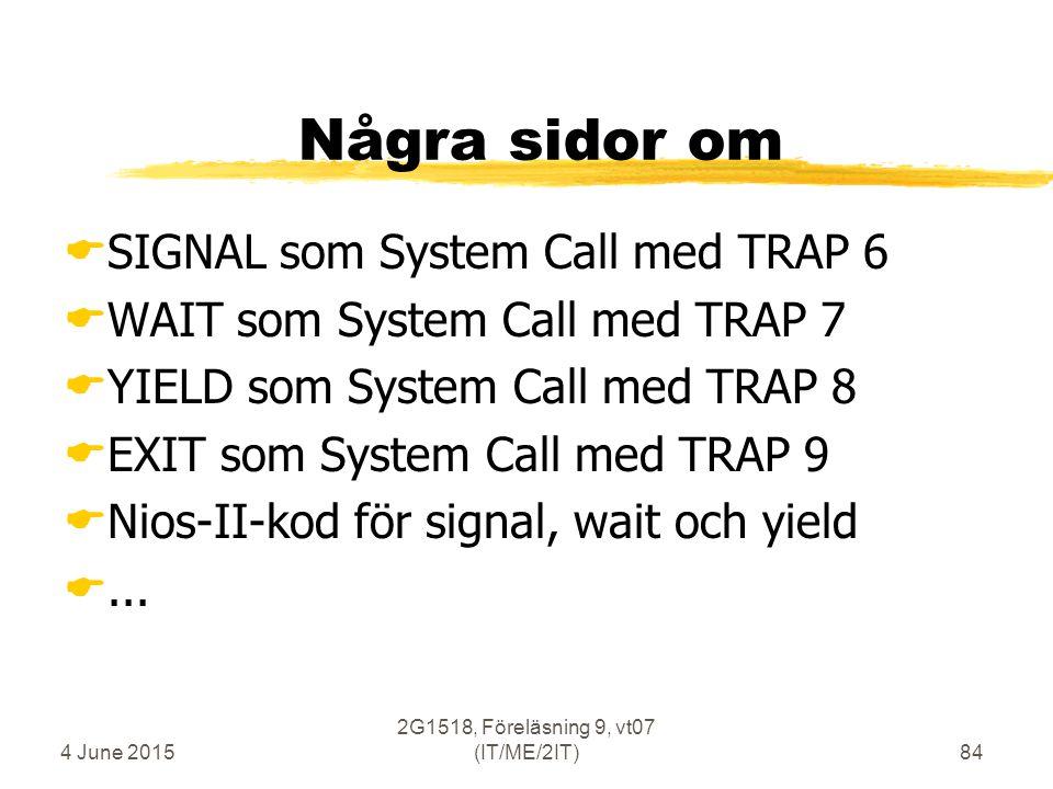 4 June 2015 2G1518, Föreläsning 9, vt07 (IT/ME/2IT)84 Några sidor om  SIGNAL som System Call med TRAP 6  WAIT som System Call med TRAP 7  YIELD som System Call med TRAP 8  EXIT som System Call med TRAP 9  Nios-II-kod för signal, wait och yield ...