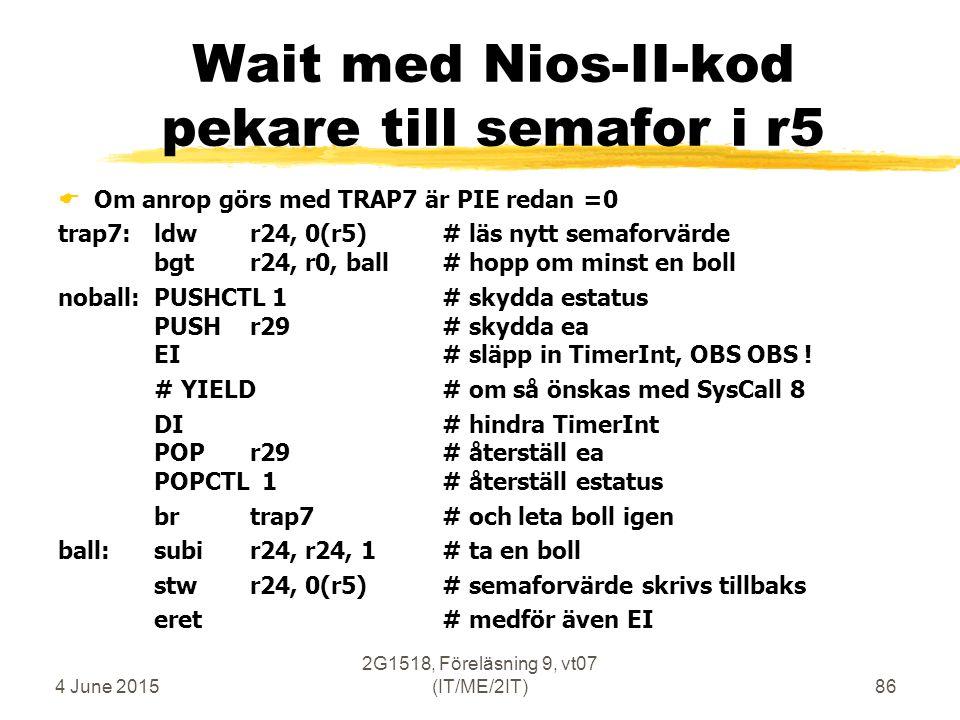 4 June 2015 2G1518, Föreläsning 9, vt07 (IT/ME/2IT)86 Wait med Nios-II-kod pekare till semafor i r5  Om anrop görs med TRAP7 är PIE redan =0 trap7: ldwr24, 0(r5)# läs nytt semaforvärde bgtr24, r0, ball# hopp om minst en boll noball:PUSHCTL 1# skydda estatus PUSHr29# skydda ea EI# släpp in TimerInt, OBS OBS .