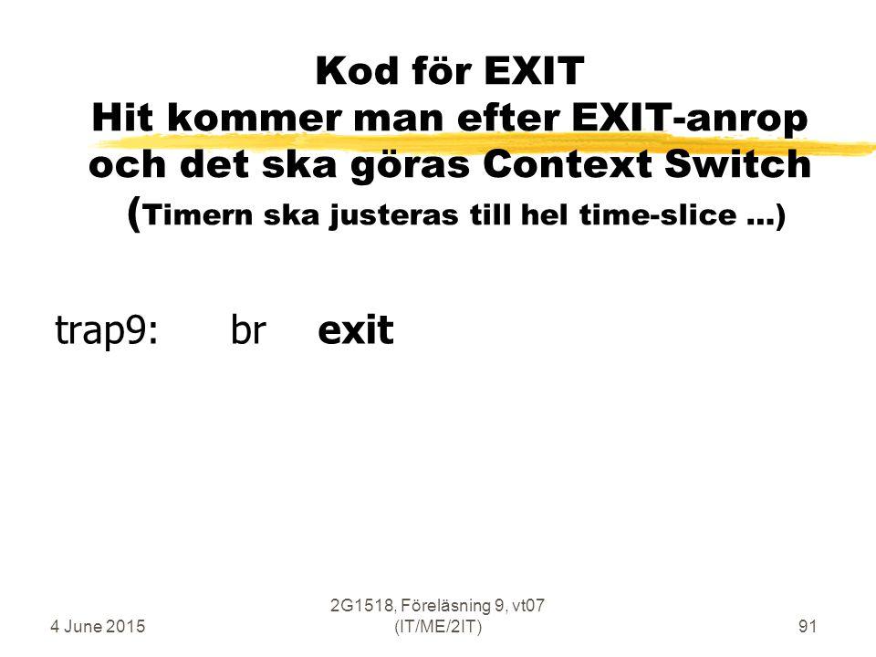 4 June 2015 2G1518, Föreläsning 9, vt07 (IT/ME/2IT)91 Kod för EXIT Hit kommer man efter EXIT-anrop och det ska göras Context Switch ( Timern ska justeras till hel time-slice …) trap9: brexit