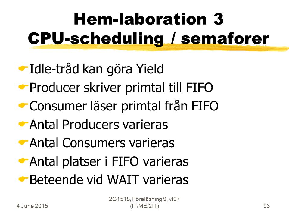 4 June 2015 2G1518, Föreläsning 9, vt07 (IT/ME/2IT)93 Hem-laboration 3 CPU-scheduling / semaforer  Idle-tråd kan göra Yield  Producer skriver primta