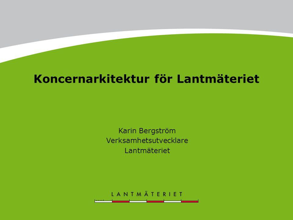 Koncernarkitektur för Lantmäteriet Karin Bergström Verksamhetsutvecklare Lantmäteriet