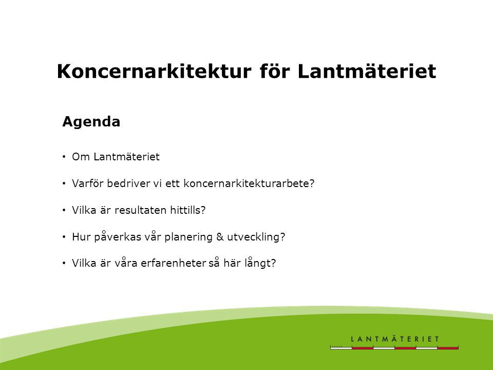 Koncernarkitektur för Lantmäteriet Agenda Om Lantmäteriet Varför bedriver vi ett koncernarkitekturarbete? Vilka är resultaten hittills? Hur påverkas v