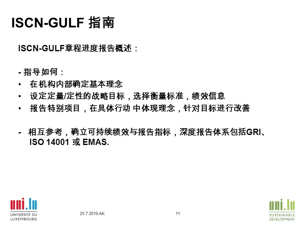 25.7.2010-AK11 ISCN-GULF 指南 ISCN-GULF 章程进度报告概述: - 指导如何: 在机构内部确定基本理念 设定定量 / 定性的战略目标,选择衡量标准,绩效信息 报告特别项目,在具体行动 中体现理念,针对目标进行改善 - 相互参考,确立可持续绩效与报告指标,深度报告体系包