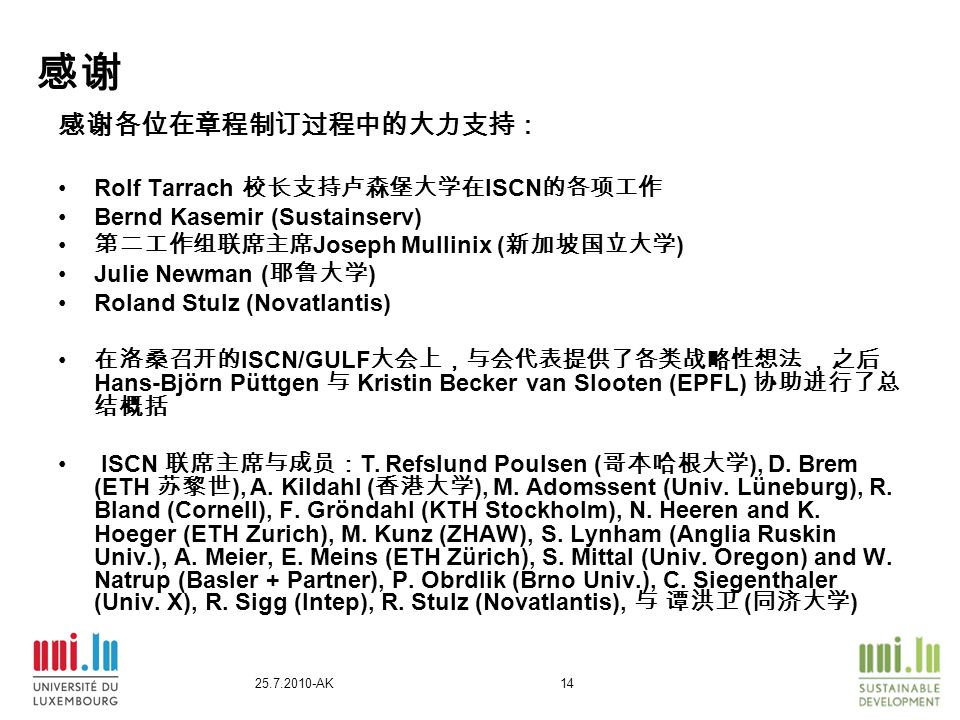 25.7.2010-AK14 感谢 感谢各位在章程制订过程中的大力支持: Rolf Tarrach 校长支持卢森堡大学在 ISCN 的各项工作 Bernd Kasemir (Sustainserv) 第二工作组联席主席 Joseph Mullinix ( 新加坡国立大学 ) Julie Newman