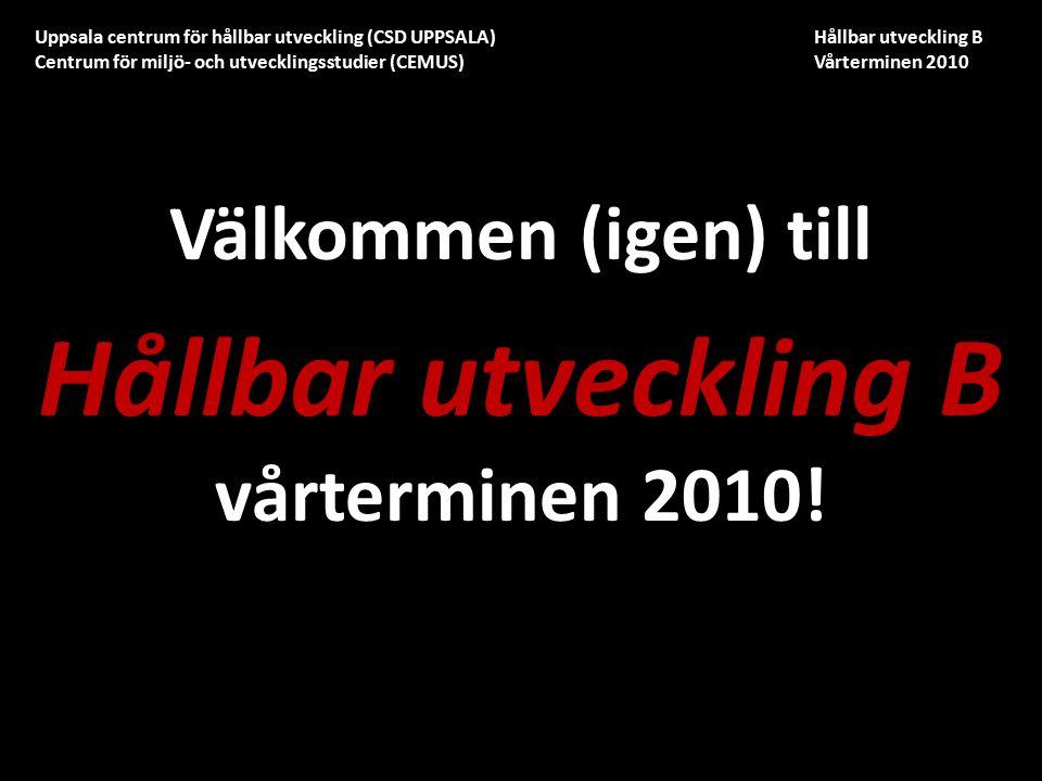 Uppsala centrum för hållbar utveckling (CSD UPPSALA) Hållbar utveckling B Centrum för miljö- och utvecklingsstudier (CEMUS) Vårterminen 2010 Välkommen (igen) till Hållbar utveckling B vårterminen 2010!