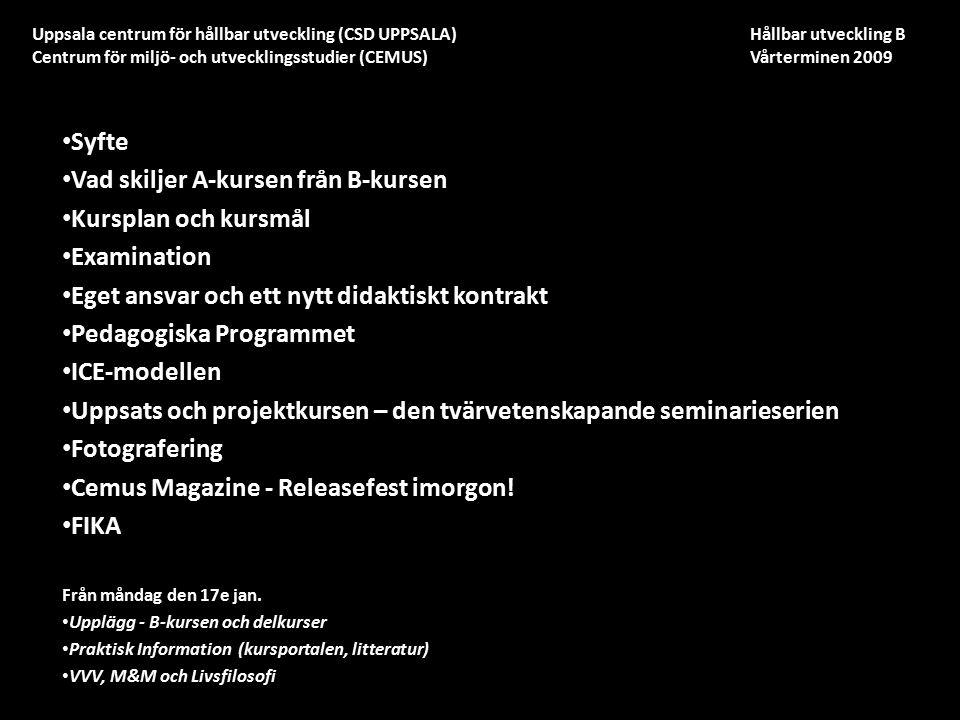 Uppsala centrum för hållbar utveckling (CSD UPPSALA) Hållbar utveckling B Centrum för miljö- och utvecklingsstudier (CEMUS) Vårterminen 2009 Syfte Vad skiljer A-kursen från B-kursen Kursplan och kursmål Examination Eget ansvar och ett nytt didaktiskt kontrakt Pedagogiska Programmet ICE-modellen Uppsats och projektkursen – den tvärvetenskapande seminarieserien Fotografering Cemus Magazine - Releasefest imorgon.