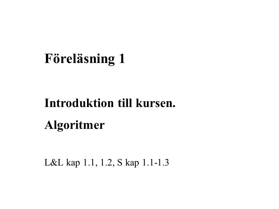 Föreläsning 1 Introduktion till kursen. Algoritmer L&L kap 1.1, 1.2, S kap 1.1-1.3