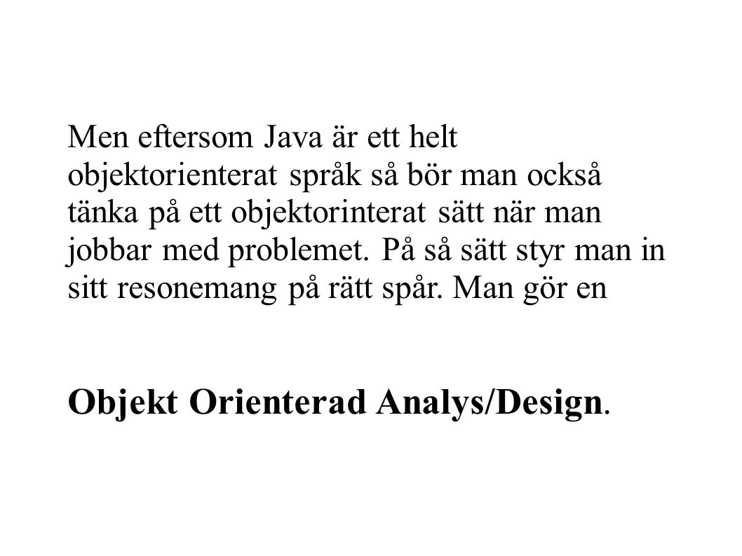 Men eftersom Java är ett helt objektorienterat språk så bör man också tänka på ett objektorinterat sätt när man jobbar med problemet.