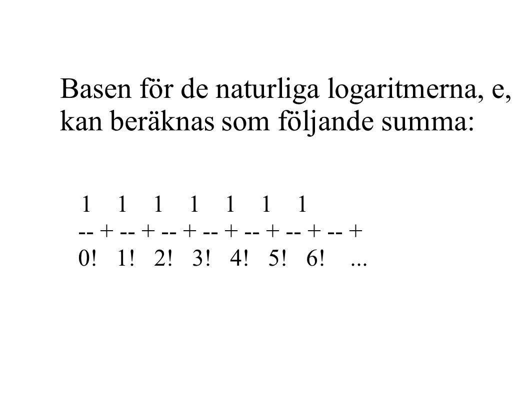Basen för de naturliga logaritmerna, e, kan beräknas som följande summa: 1 1 1 1 1 1 1 -- + -- + -- + -- + -- + -- + -- + 0.