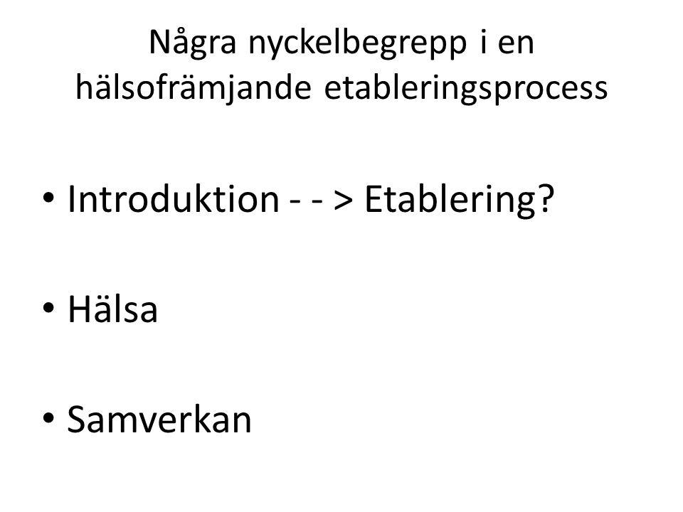 Några nyckelbegrepp i en hälsofrämjande etableringsprocess Introduktion - - > Etablering.