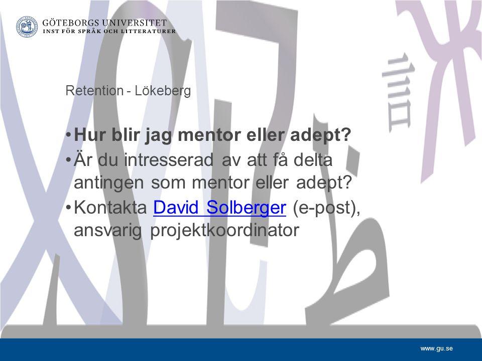 www.gu.se Retention - Lökeberg Hur blir jag mentor eller adept? Är du intresserad av att få delta antingen som mentor eller adept? Kontakta David Solb