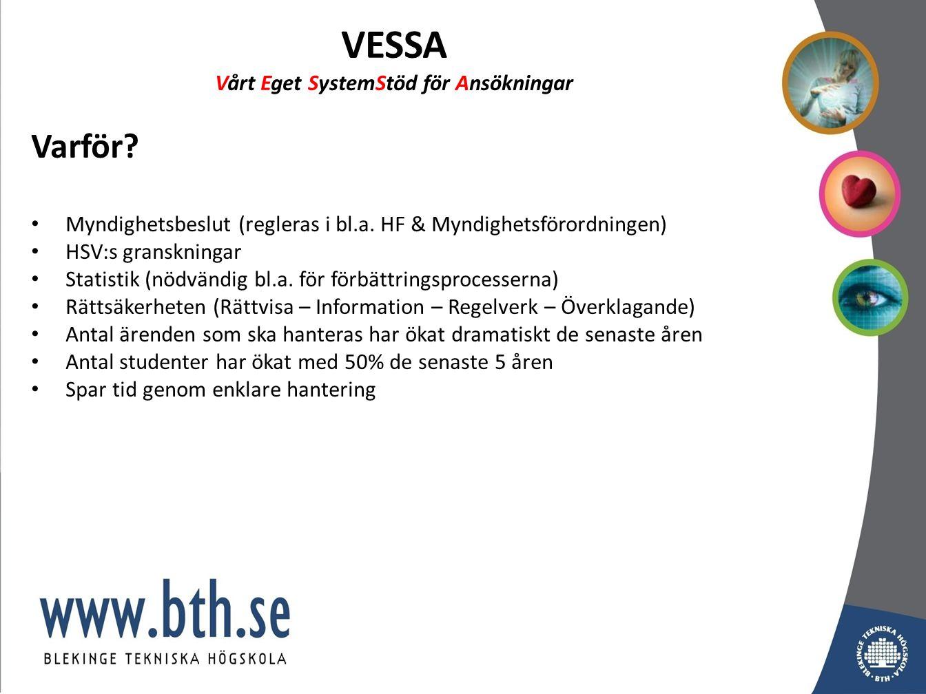 VESSA Vårt Eget SystemStöd för Ansökningar Varför? Myndighetsbeslut (regleras i bl.a. HF & Myndighetsförordningen) HSV:s granskningar Statistik (nödvä