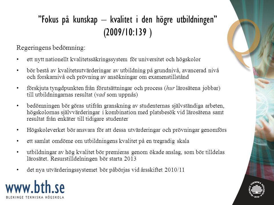 Fokus på kunskap – kvalitet i den högre utbildningen (2009/10:139 ) Regeringens bedömning: ett nytt nationellt kvalitetssäkringssystem för universitet och högskolor bör bestå av kvalitetsutvärderingar av utbildning på grundnivå, avancerad nivå och forskarnivå och prövning av ansökningar om examenstillstånd förskjuta tyngdpunkten från förutsättningar och process (hur lärosätena jobbar) till utbildningarnas resultat (vad som uppnås) bedömningen bör göras utifrån granskning av studenternas självständiga arbeten, högskolornas självvärderingar i kombination med platsbesök vid lärosätena samt resultat från enkäter till tidigare studenter Högskoleverket bör ansvara för att dessa utvärderingar och prövningar genomförs ett samlat omdöme om utbildningens kvalitet på en tregradig skala utbildningar av hög kvalitet bör premieras genom ökade anslag, som bör tilldelas lärosätet.