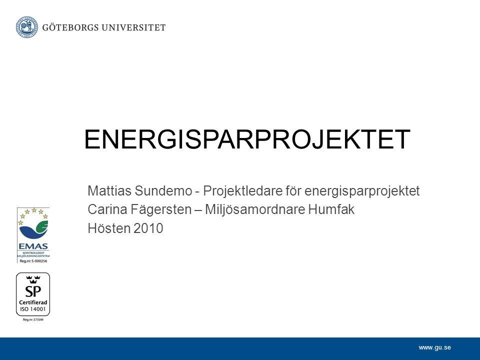 www.gu.se Mattias Sundemo - Projektledare för energisparprojektet Carina Fägersten – Miljösamordnare Humfak Hösten 2010 ENERGISPARPROJEKTET