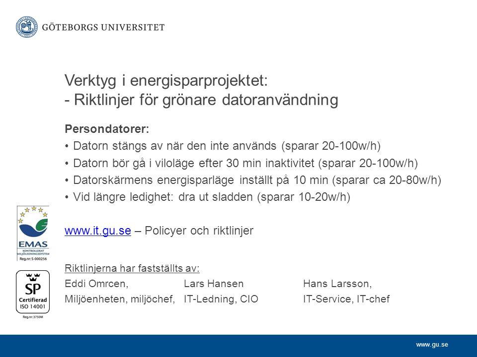 www.gu.se Verktyg i energisparprojektet: - Riktlinjer för grönare datoranvändning Persondatorer: Datorn stängs av när den inte används (sparar 20-100w/h) Datorn bör gå i viloläge efter 30 min inaktivitet (sparar 20-100w/h) Datorskärmens energisparläge inställt på 10 min (sparar ca 20-80w/h) Vid längre ledighet: dra ut sladden (sparar 10-20w/h) www.it.gu.sewww.it.gu.se – Policyer och riktlinjer Riktlinjerna har fastställts av: Eddi Omrcen, Lars HansenHans Larsson, Miljöenheten, miljöchef,IT-Ledning, CIO IT-Service, IT-chef
