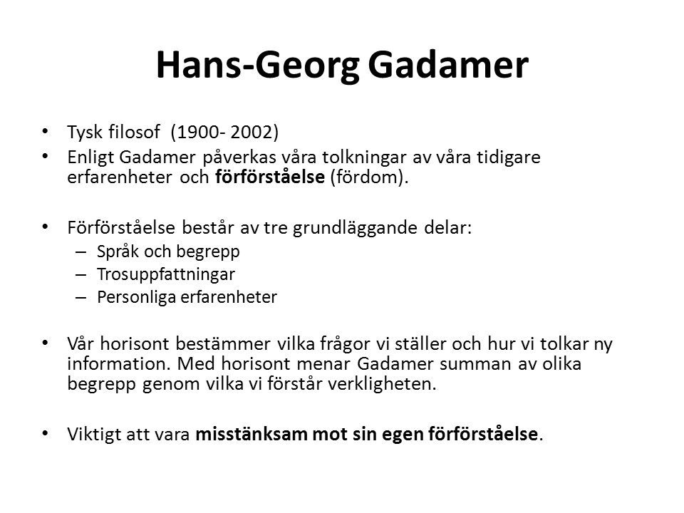 Hans-Georg Gadamer Tysk filosof (1900- 2002) Enligt Gadamer påverkas våra tolkningar av våra tidigare erfarenheter och förförståelse (fördom). Förförs