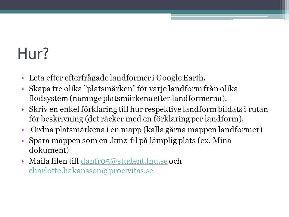 """Hur? Leta efter efterfrågade landformer i Google Earth. Skapa tre olika """"platsmärken"""" för varje landform från olika flodsystem (namnge platsmärkena ef"""
