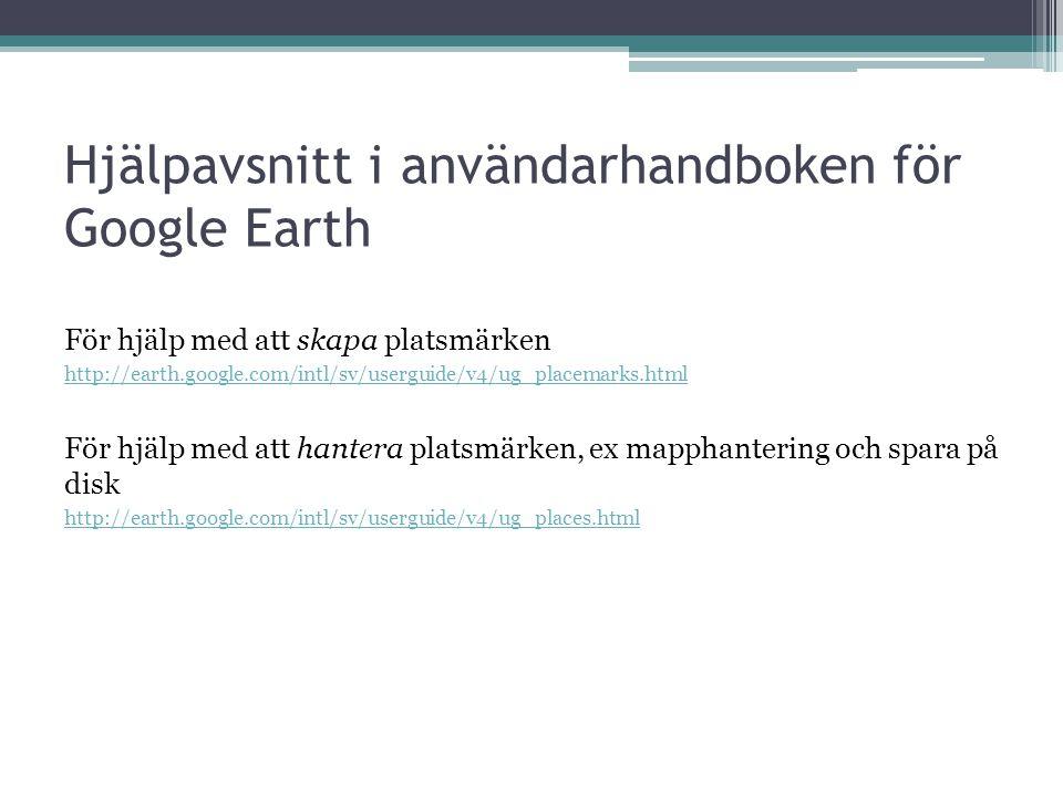 Hjälpavsnitt i användarhandboken för Google Earth För hjälp med att skapa platsmärken http://earth.google.com/intl/sv/userguide/v4/ug_placemarks.html För hjälp med att hantera platsmärken, ex mapphantering och spara på disk http://earth.google.com/intl/sv/userguide/v4/ug_places.html