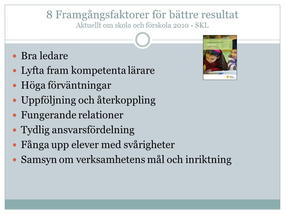 8 Framgångsfaktorer för bättre resultat Aktuellt om skola och förskola 2010 - SKL Bra ledare Lyfta fram kompetenta lärare Höga förväntningar Uppföljni