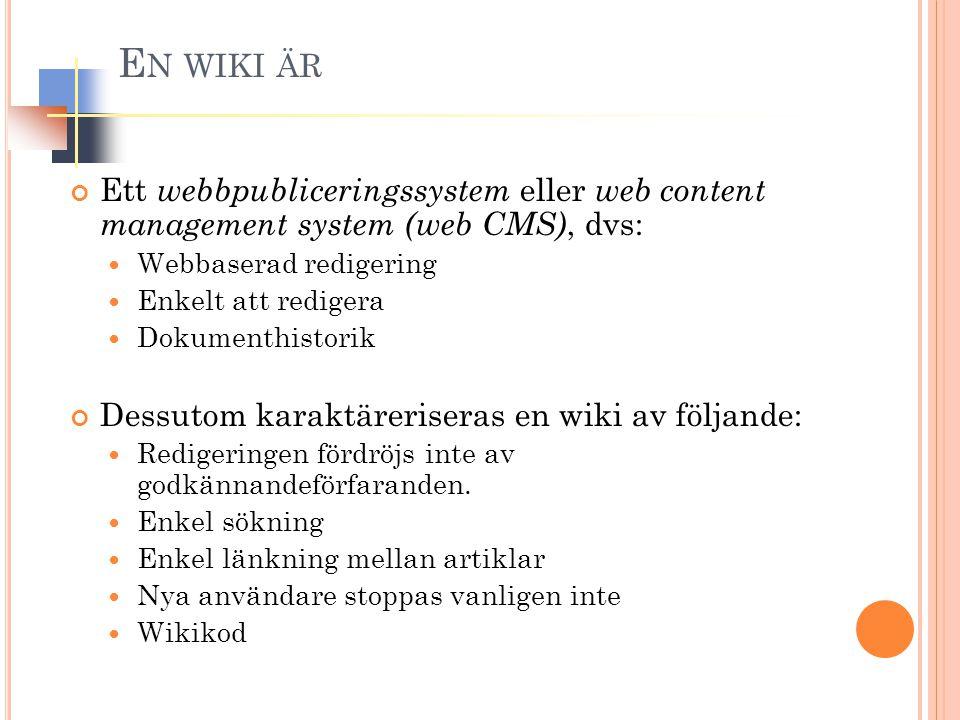 E N WIKI ÄR Ett webbpubliceringssystem eller web content management system (web CMS), dvs: Webbaserad redigering Enkelt att redigera Dokumenthistorik Dessutom karaktäreriseras en wiki av följande: Redigeringen fördröjs inte av godkännandeförfaranden.