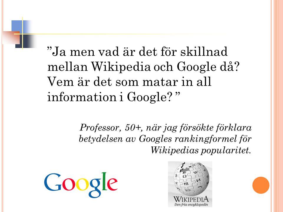 Ja men vad är det för skillnad mellan Wikipedia och Google då.