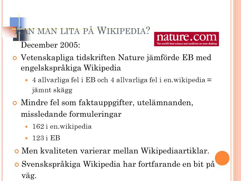 December 2005: Vetenskapliga tidskriften Nature jämförde EB med engelskspråkiga Wikipedia 4 allvarliga fel i EB och 4 allvarliga fel i en.wikipedia = jämnt skägg Mindre fel som faktauppgifter, utelämnanden, missledande formuleringar 162 i en.wikipedia 123 i EB Men kvaliteten varierar mellan Wikipediaartiklar.